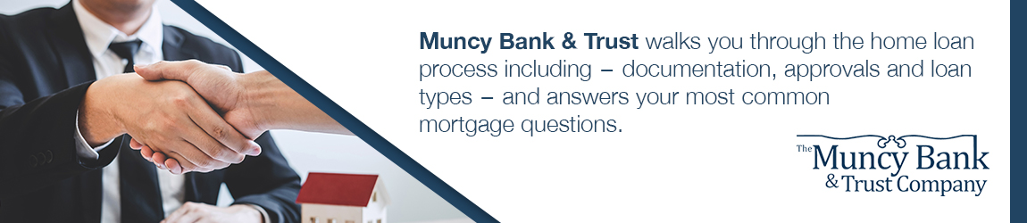 Muncy Bank walks you through the home loan process including - documentation, approvals and loan types - and answers your most common mortgage questions.