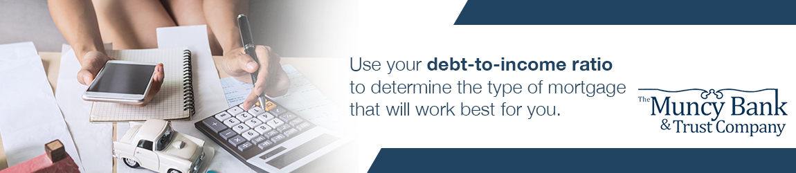 Use your debt-to-income ration to determine the type of mortgage that will work best for you.