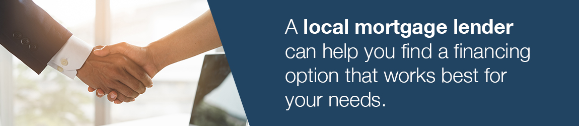 A local mortgage lender can help you find a financing option that works best for your needs.