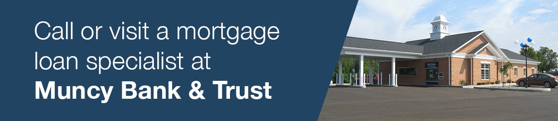 Call or visit a mortgage loan specialist at Muncy Bank & Trust
